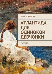 Лена Любимова - Атлантида для одинокой девчонки. Рассказы