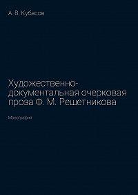 Александр Кубасов -Художественно-документальная очерковая проза Ф.М.Решетникова. Монография