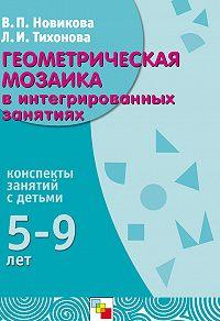 Л. И. Тихонова -Геометрическая мозаика в интегрированных занятиях. Конспекты занятий с детьми 5-9 лет