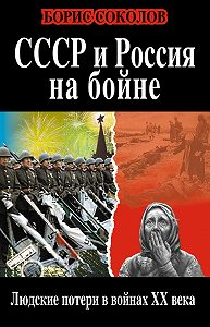 Борис Соколов - СССР и Россия на бойне. Людские потери в войнах XX века