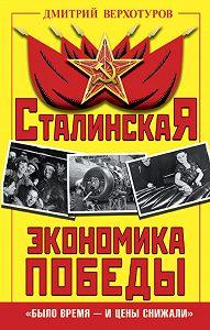 Дмитрий Верхотуров -Сталинская экономика Победы. «Было время – и цены снижали»