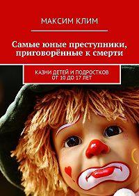 Максим Клим -Самые юные преступники, приговорённые к смерти. Казни детей иподростков от10до17лет