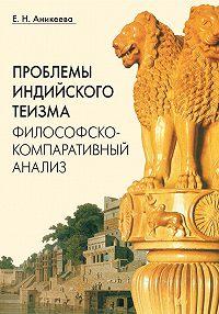 Елена Аникеева -Проблемы индийского теизма: философско-компаративный анализ