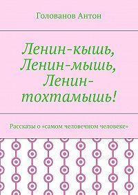Голованов Антон -Ленин-кышь, Ленин-мышь, Ленин-тохтамышь! Рассказы о«самом человечном человеке»