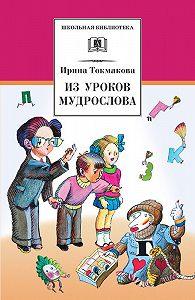 Ирина Токмакова -Из уроков Мудрослова. Стихотворения и сказочные повести