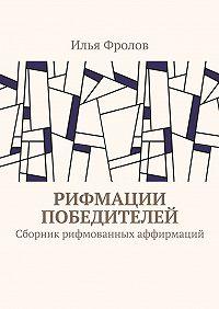 Илья Фролов -Рифмации победителей. Сборник рифмованных аффирмаций