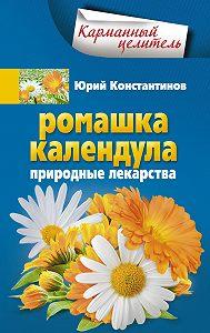 Юрий Константинов -Ромашка, календула. Природные лекарства