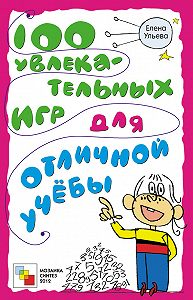 Елена Ульева -100 увлекательных игр для отличной учёбы