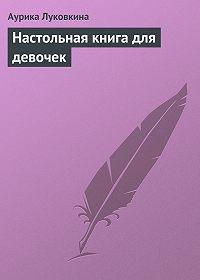 Аурика Луковкина - Настольная книга для девочек