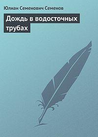 Юлиан Семёнов -Дождь в водосточных трубах