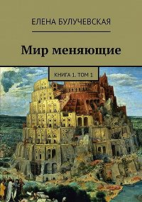 Елена Булучевская - Мир меняющие. Книга 1. Том 1.