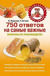 В. Королев, Галина Котова - 750 ответов на самые важные вопросы по пчеловодству