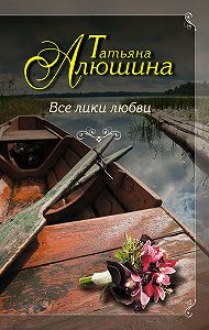 Татьяна Александровна Алюшина -Все лики любви