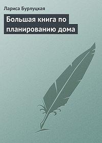 Лариса Бурлуцкая -Большая книга по планированию дома