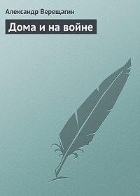 Александр Верещагин -Дома и на войне
