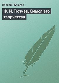 Валерий Брюсов -Ф.И.Тютчев. Смысл его творчества