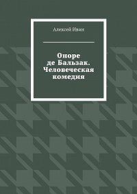 Алексей Ивин -Оноре де Бальзак. Человеческая комедия