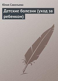 Юлия Савельева -Детские болезни (уход за ребенком)