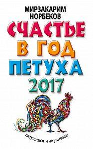 Мирзакарим Норбеков -Счастье в год Петуха. Петушимся и не унываем в 2017 году