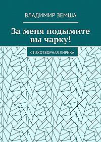 Владимир Земша -Заменя подымите вы чарку! Стихотворная лирика