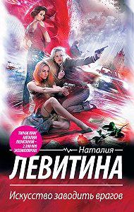 Наталия Левитина, Наталия Левитина - Искусство заводить врагов