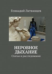 Геннадий Литвинцев -Неровное дыхание. Статьи ирасследования