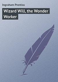 Prentiss Ingraham -Wizard Will, the Wonder Worker