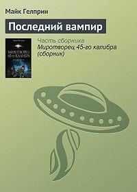 Майк Гелприн -Последний вампир
