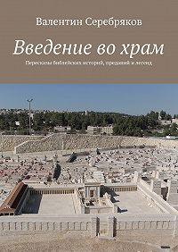 Валентин Серебряков -Введение вохрам. Пересказы библейских историй, преданий и легенд