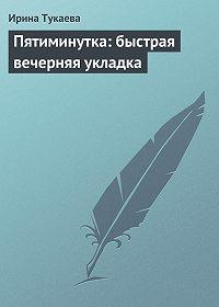 Ирина Тукаева -Пятиминутка: быстрая вечерняя укладка