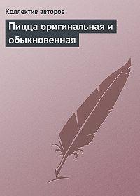 Коллектив Авторов -Пицца оригинальная и обыкновенная