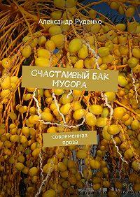 Александр Руденко -Счастливый бак мусора. Современная проза
