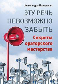 Александра Пожарская -Эту речь невозможно забыть. Секреты ораторского мастерства
