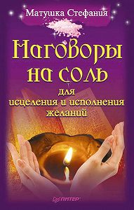 Матушка Стефания - Наговоры на соль для исцеления и исполнения желаний