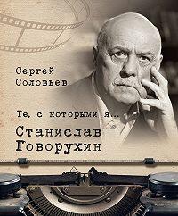 Сергей Александрович Соловьев -Те, с которыми я… Станислав Говорухин
