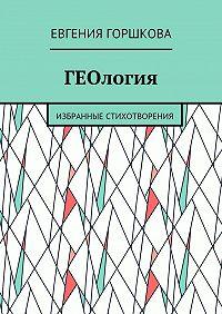 Евгения Горшкова -ГЕОлогия. Избранные стихотворения