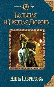 Анна Гаврилова - Большая и грязная любовь