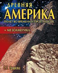 Г. Г. Ершова -Древняя Америка: полет во времени и пространстве. Мезоамерика