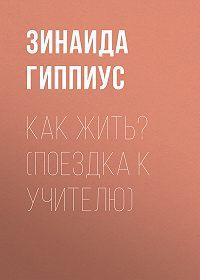 Зинаида Николаевна Гиппиус -Как жить? (Поездка к учителю)