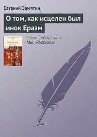 Евгений Замятин - О том, как исцелен был инок Еразм