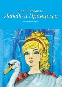 Елена Корнева - Лебедь иПринцесса. сказочные истории