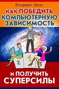 Владимир Шпак -Как победить компьютерную зависимость и получить суперсилы