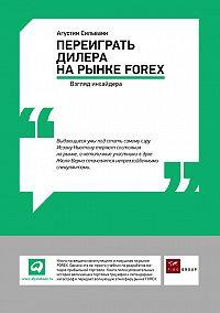 Агустин Сильвани -Переиграть дилера на рынке FOREX: Взгляд инсайдера