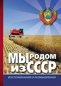 Иван Осадчий -Мы родом из СССР. Книга 2. В радостях и тревогах…
