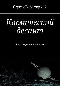 Сергей Вологодский -Космический десант. Как рождались «Звери»