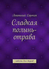 Анатолий Сорокин -Сладкая полынь-отрава. Повесть для внуков
