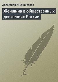 Александр Амфитеатров - Женщина в общественных движениях России