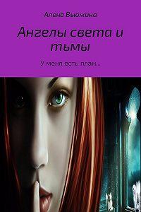 Алена Вьюжина -Ангелы света и тьмы. Книга 1. «У меня есть план…»