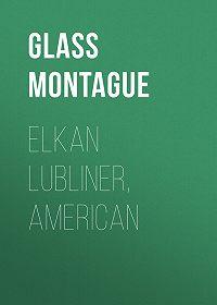 Montague Glass -Elkan Lubliner, American