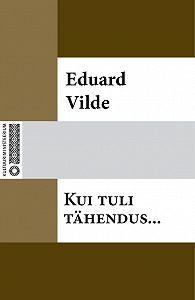 Eduard Vilde -Kui tuli tähendus…